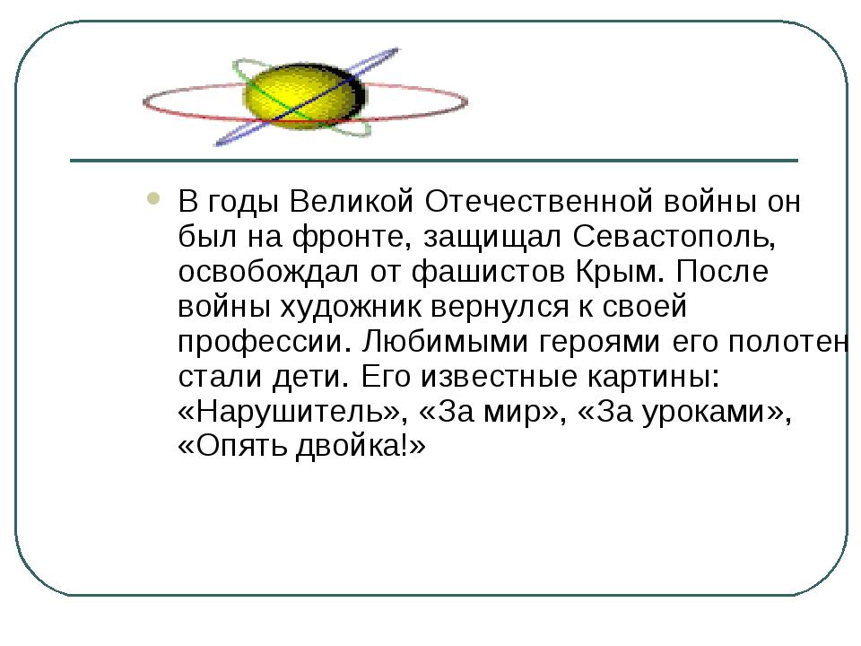 В годы Великой Отечественной войны он был на фронте, защищалСевастополь, осв...