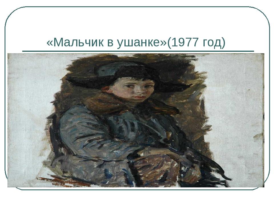 «Мальчик в ушанке»(1977 год)