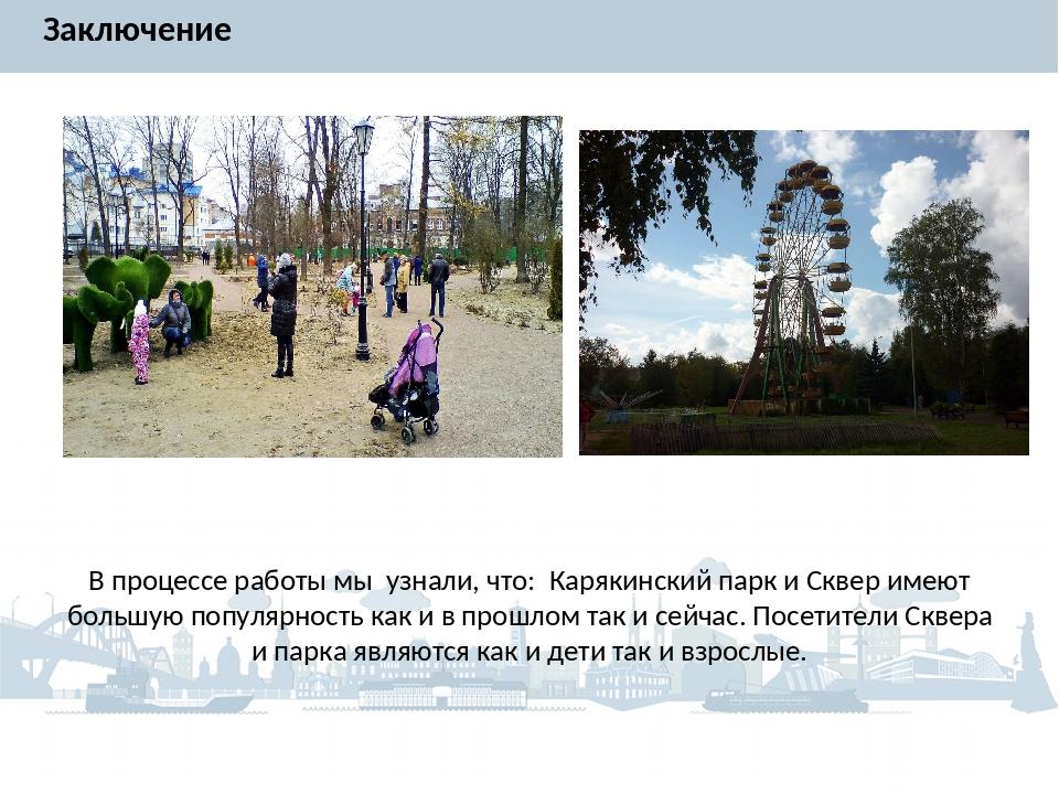 Заключение В процессе работы мы узнали, что: Карякинский парк и Сквер имеют б...
