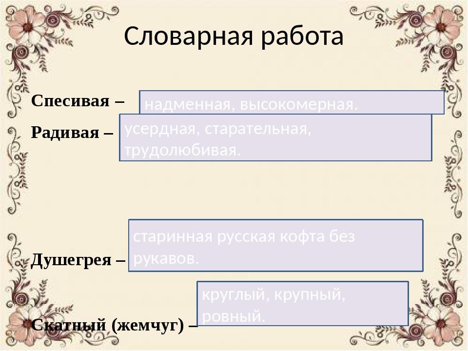 Словарная работа Спесивая – Радивая – Душегрея – Скатный (жемчуг) – надменная...