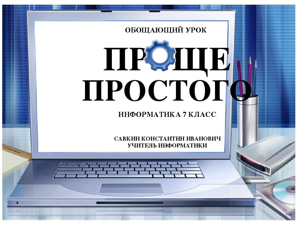 ОБОЩАЮЩИЙ УРОК ПР ЩЕ ПРОСТОГО ИНФОРМАТИКА 7 КЛАСС САВКИН КОНСТАНТИН ИВАНОВИЧ...