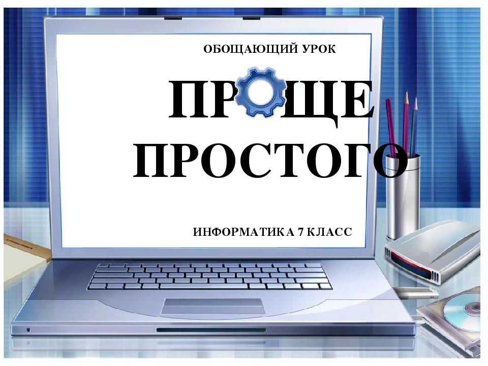 ОБОЩАЮЩИЙ УРОК ПР ЩЕ ПРОСТОГО ИНФОРМАТИКА 7 КЛАСС
