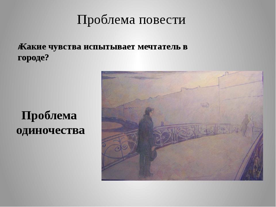 Проблема повести Какие чувства испытывает мечтатель в городе? Проблема одино...