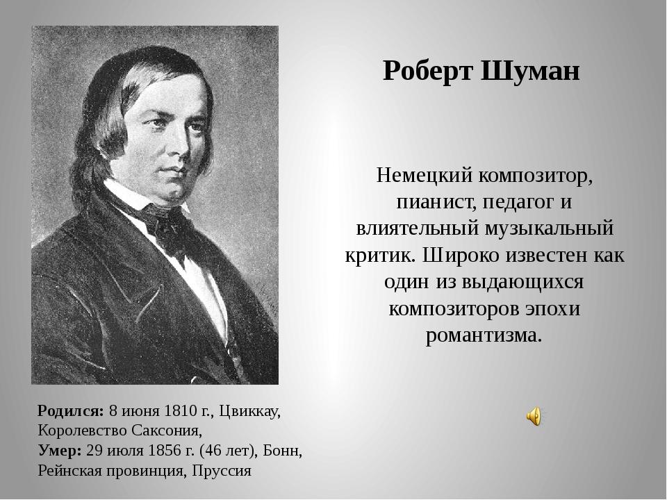 Роберт Шуман Родился:8 июня 1810 г., Цвиккау, Королевство Саксония, Умер:29...