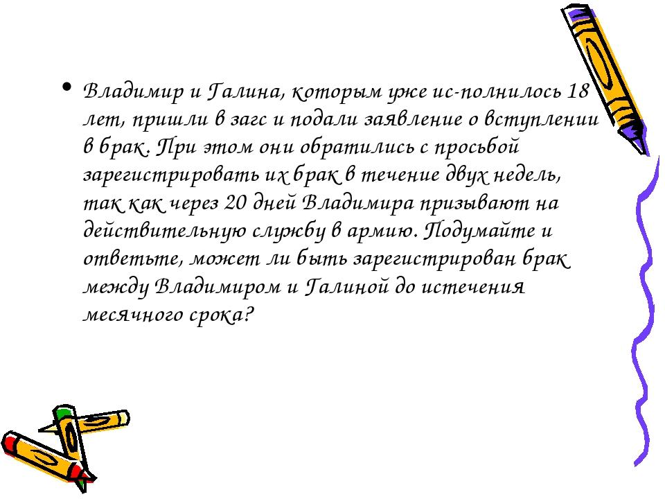 Владимир и Галина, которым уже исполнилось 18 лет, пришли в загс и подали за...