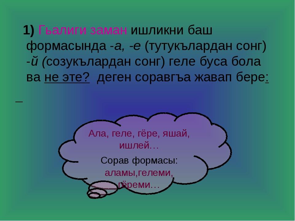 1) Гьалиги заман ишликни баш формасында -а, -е (тутукълардан сонг) -й (созук...
