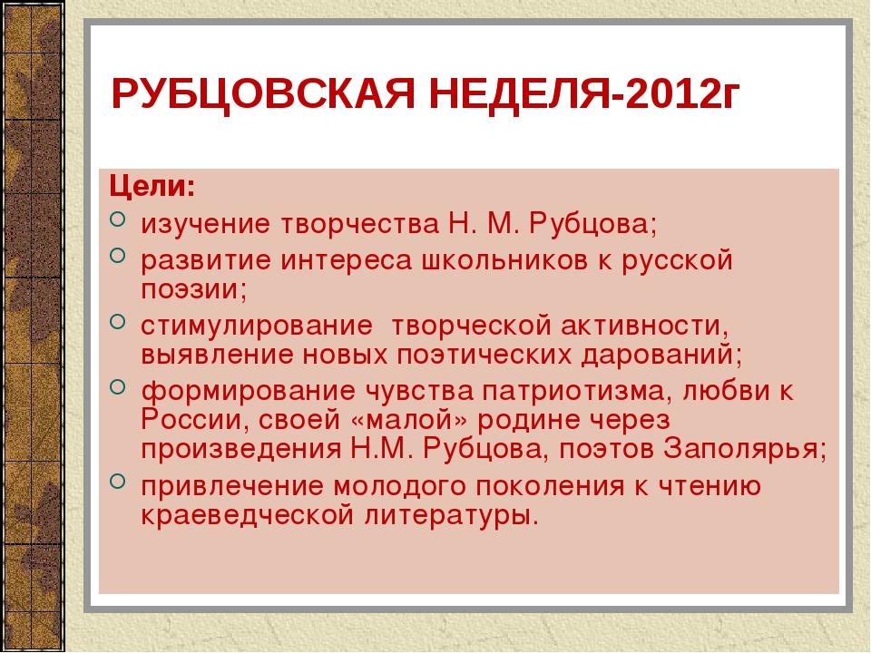 РУБЦОВСКАЯ НЕДЕЛЯ-2012г Цели: изучение творчества Н. М. Рубцова; развитие инт...