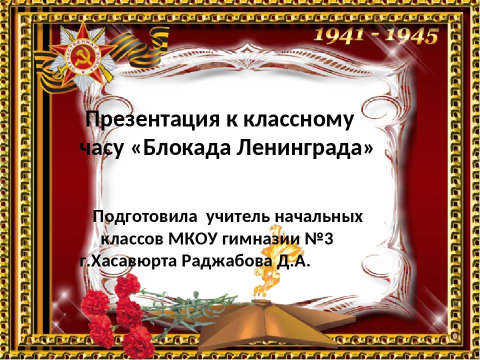 Презентация к классному часу «Блокада Ленинграда» Подготовила учитель началь...