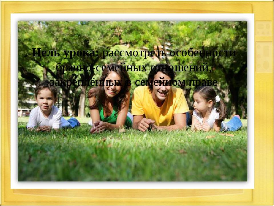 Цель урока: рассмотреть особенности брачно-семейных отношений, закреплённых в...