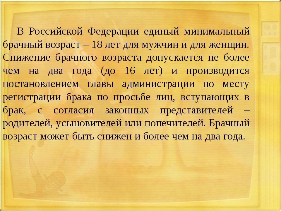 В Российской Федерации единый минимальный брачный возраст – 18 лет для муж...