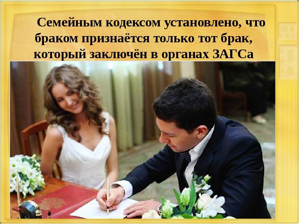 Семейным кодексом установлено, что браком признаётся только тот брак, которы...
