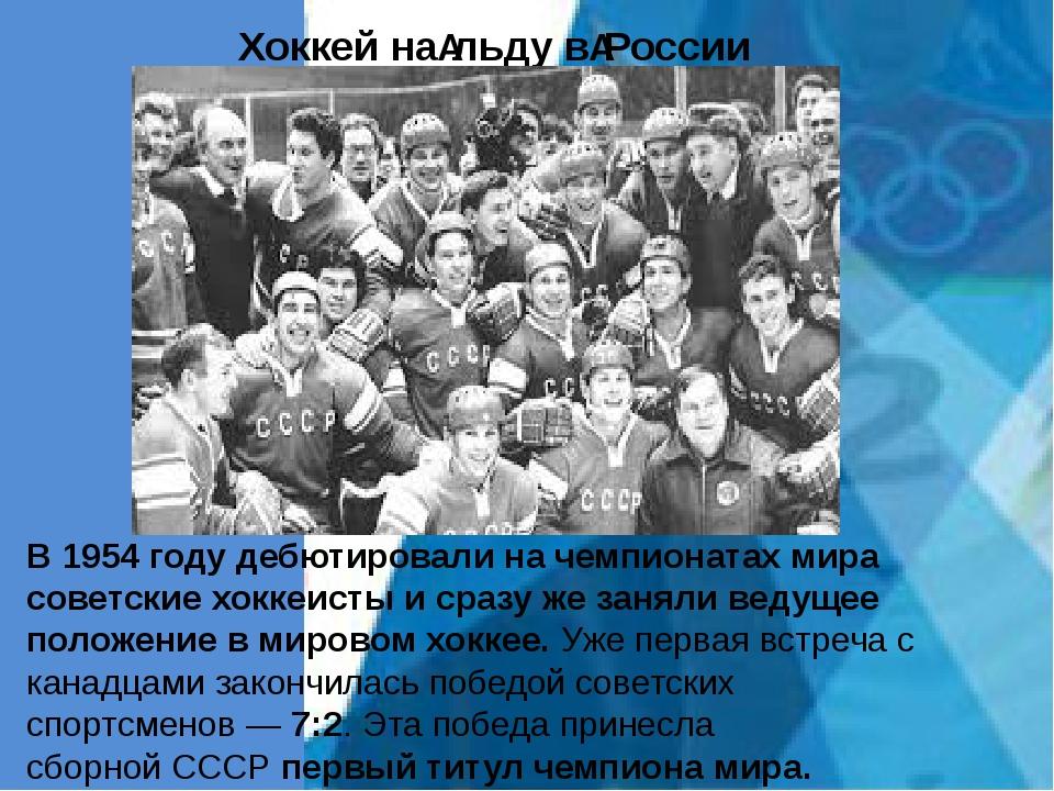 Хоккей нальду вРоссии В1954 годудебютировали на чемпионатах мира советски...