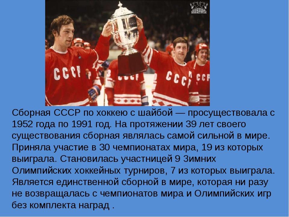 Сборная СССР по хоккею с шайбой — просуществовала с 1952 года по 1991 год. Н...