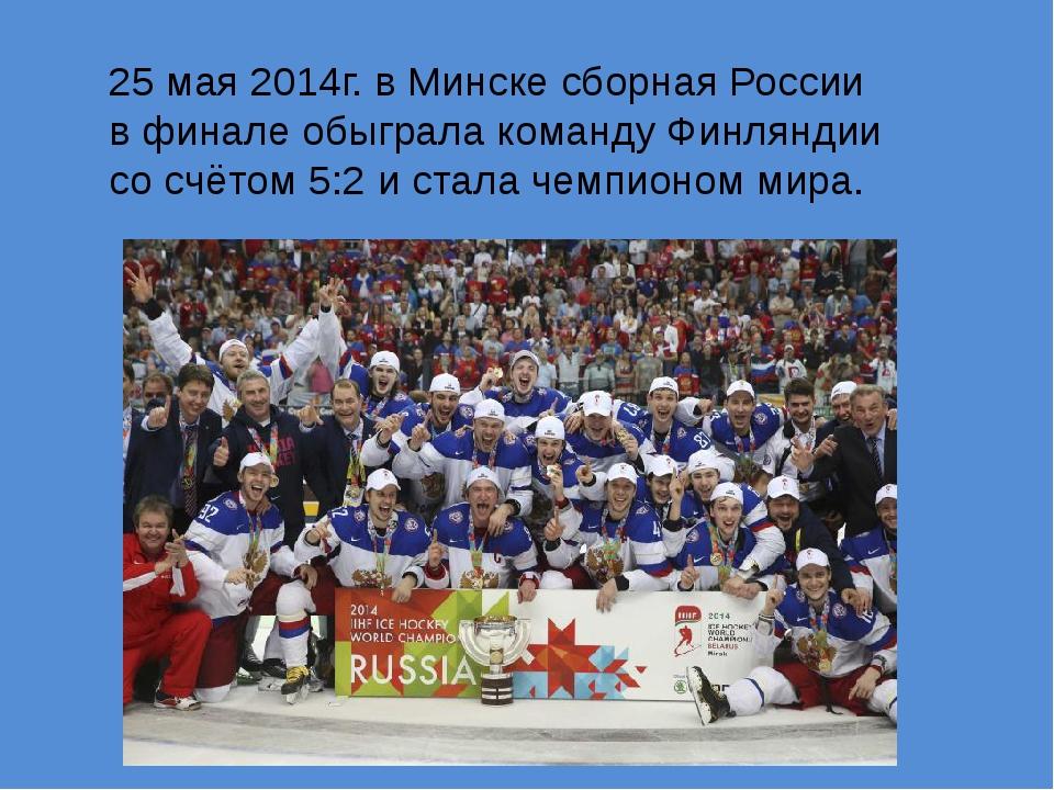 25мая 2014г. в Минске сборная России вфинале обыграла команду Финляндии со...
