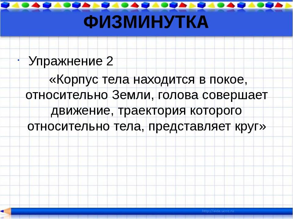 ФИЗМИНУТКА Упражнение 2 «Корпус тела находится в покое, относительно Земли, г...