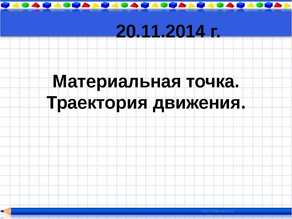 Материальная точка. Траектория движения. 20.11.2014 г.