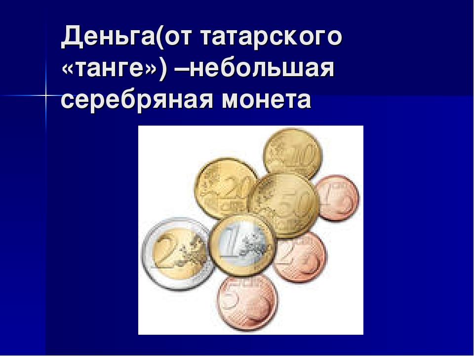 Деньга(от татарского «танге») –небольшая серебряная монета