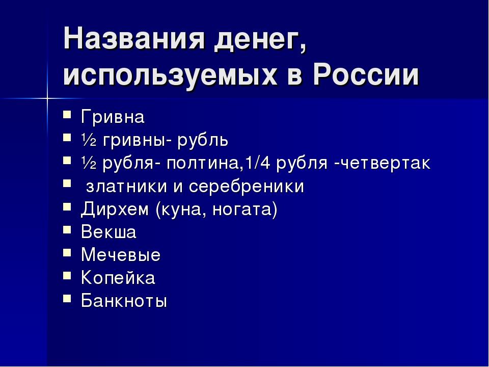 Названия денег, используемых в России Гривна ½ гривны- рубль ½ рубля- полтина...
