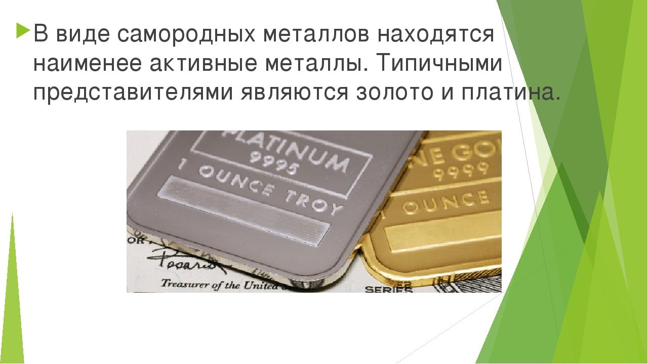 В виде самородных металлов находятся наименее активные металлы. Типичными пре...