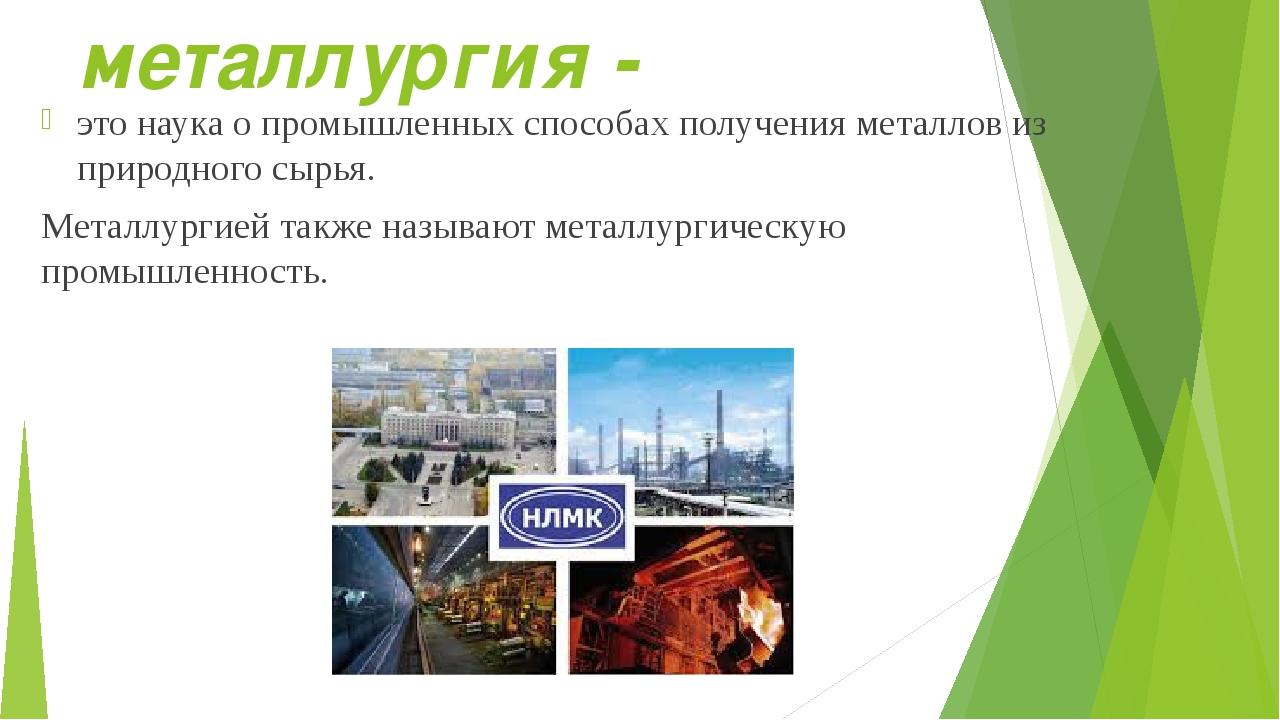 металлургия - это наука о промышленных способах получения металлов из природн...