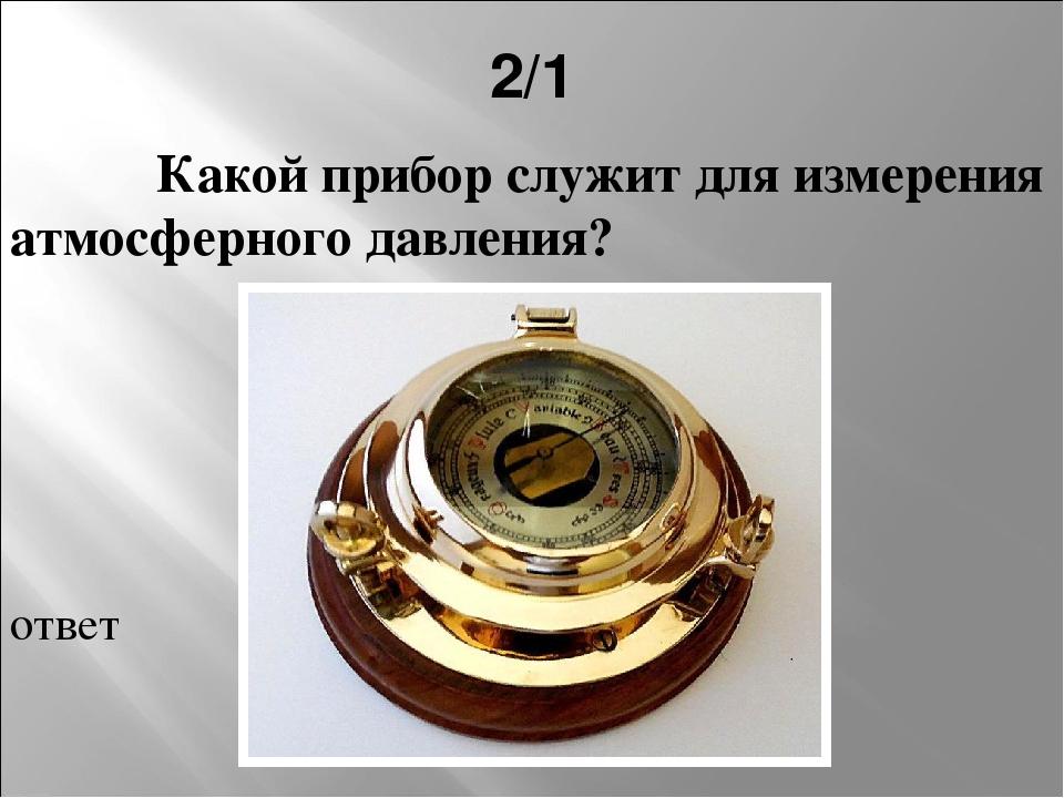 2/1 Какой прибор служит для измерения атмосферного давления? ответ