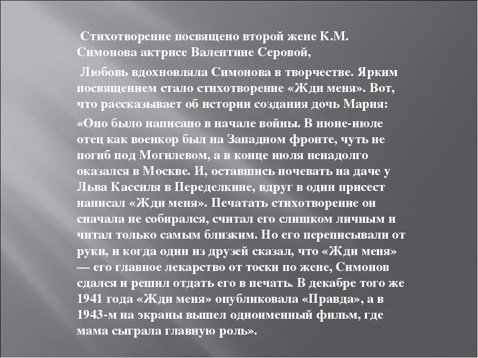 Стихотворение посвящено второй жене К.М. Симонова актрисе Валентине Серовой,...