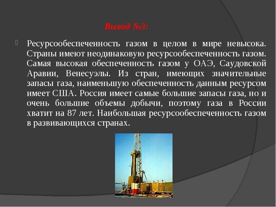 Вывод №3: Ресурсообеспеченность газом в целом в мире невысока. Страны имеют н...