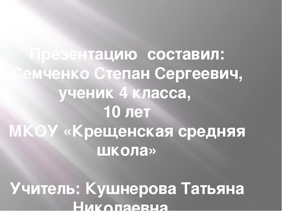 Презентацию составил: Семченко Степан Сергеевич, ученик 4 класса, 10 лет МКОУ...