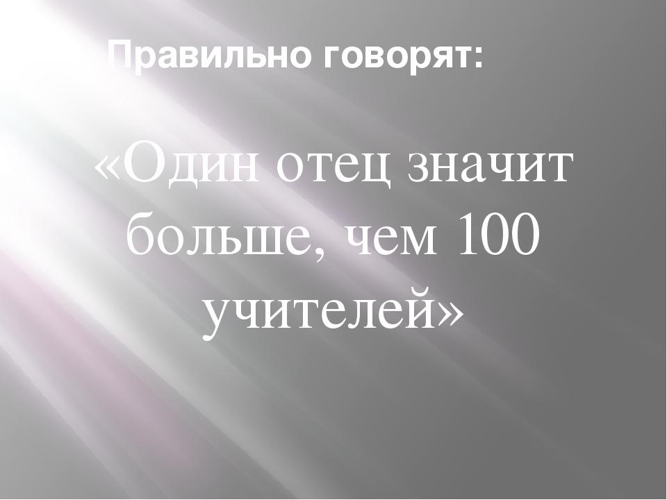 Правильно говорят: «Один отец значит больше, чем 100 учителей»