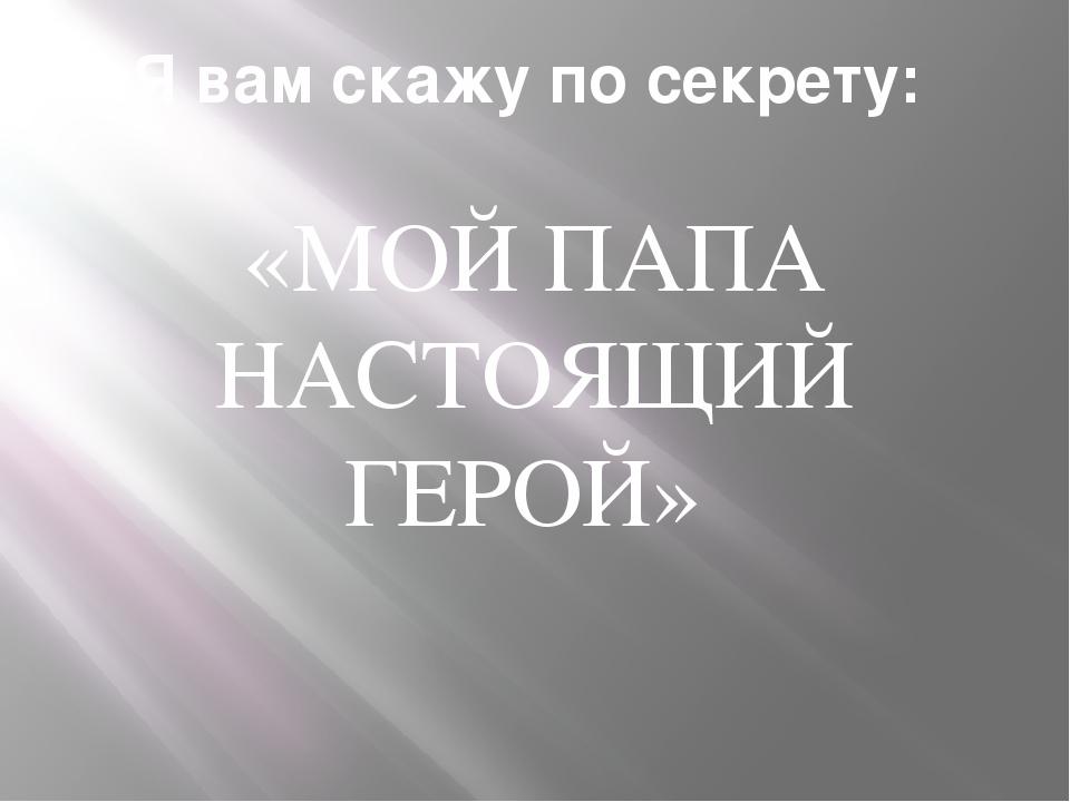 Я вам скажу по секрету: «МОЙ ПАПА НАСТОЯЩИЙ ГЕРОЙ»