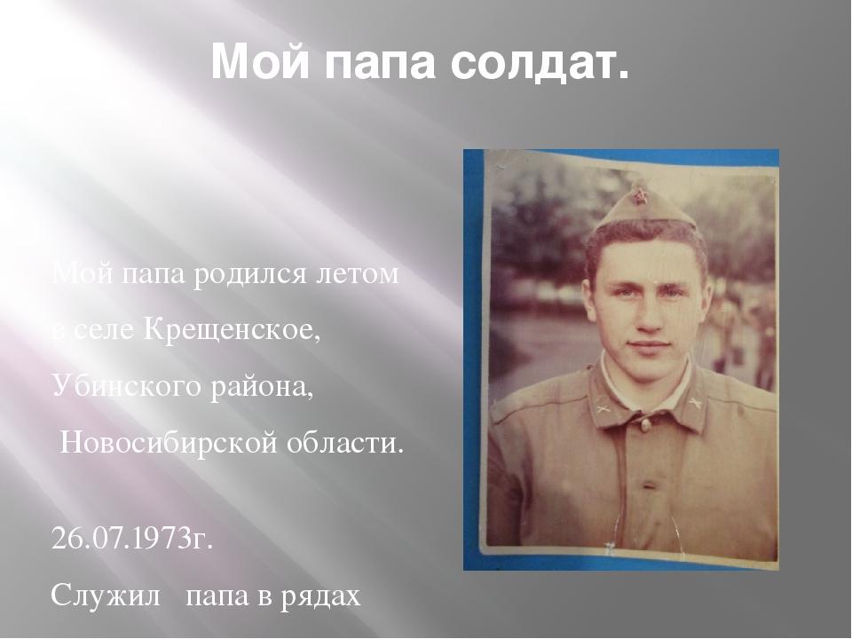 Мой папа солдат. Мой папа родился летом в селе Крещенское, Убинского района,...