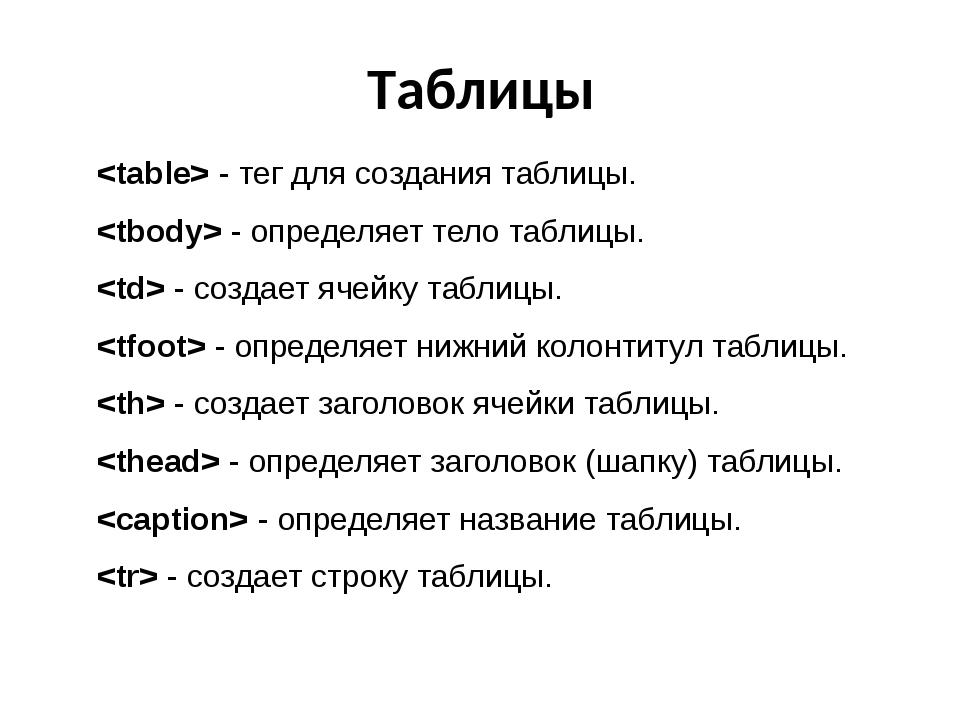 Таблицы  - тег для создания таблицы.  - определяет тело таблицы.  - создает я...