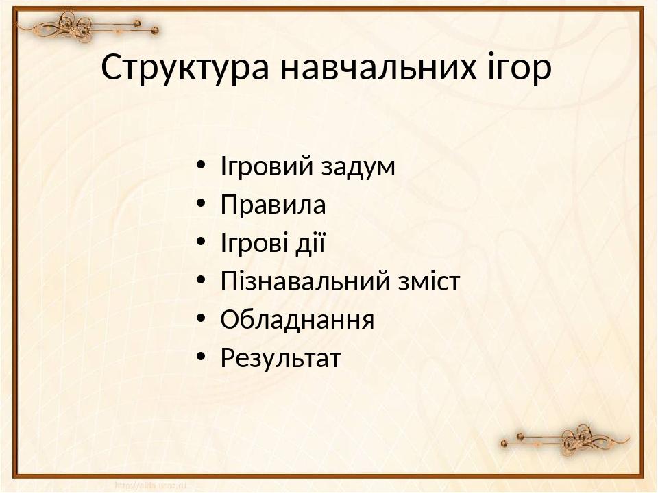 Структура навчальних ігор Ігровий задум Правила Ігрові дії Пізнавальний зміст...