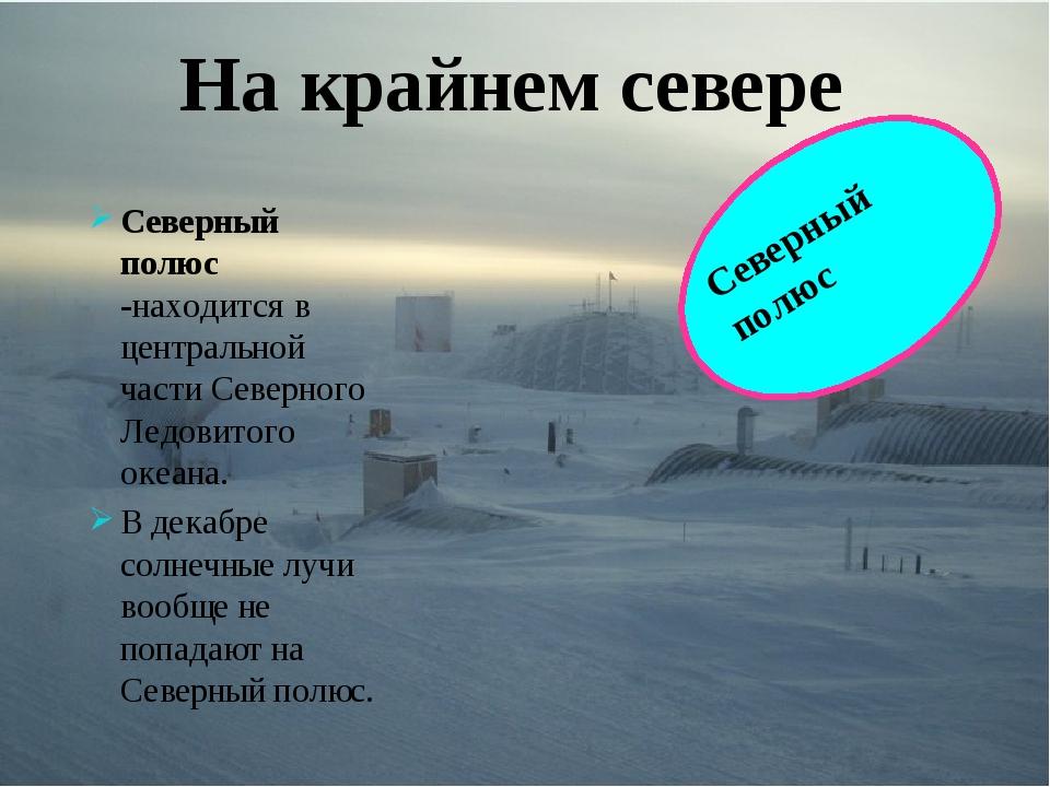 Северный полюс -находится в центральной части Северного Ледовитого океана. В...