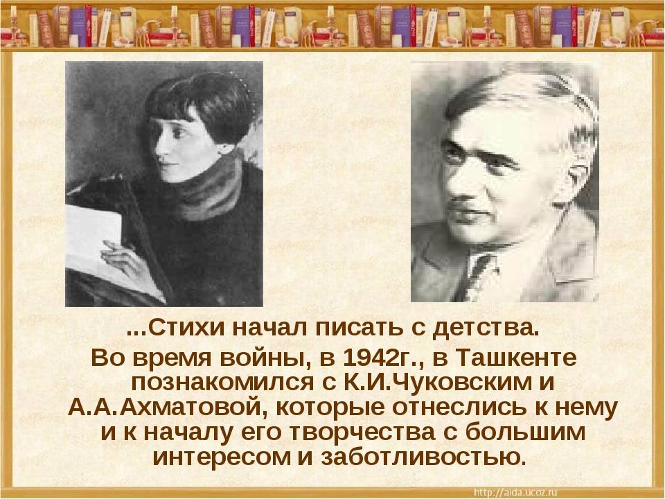 ...Стихи начал писать с детства. Во время войны, в 1942г., в Ташкенте познак...