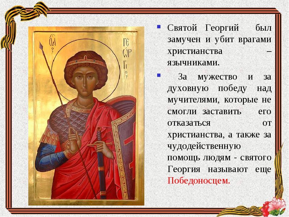 Святой Георгий был замучен и убит врагами христианства –язычниками. За мужест...