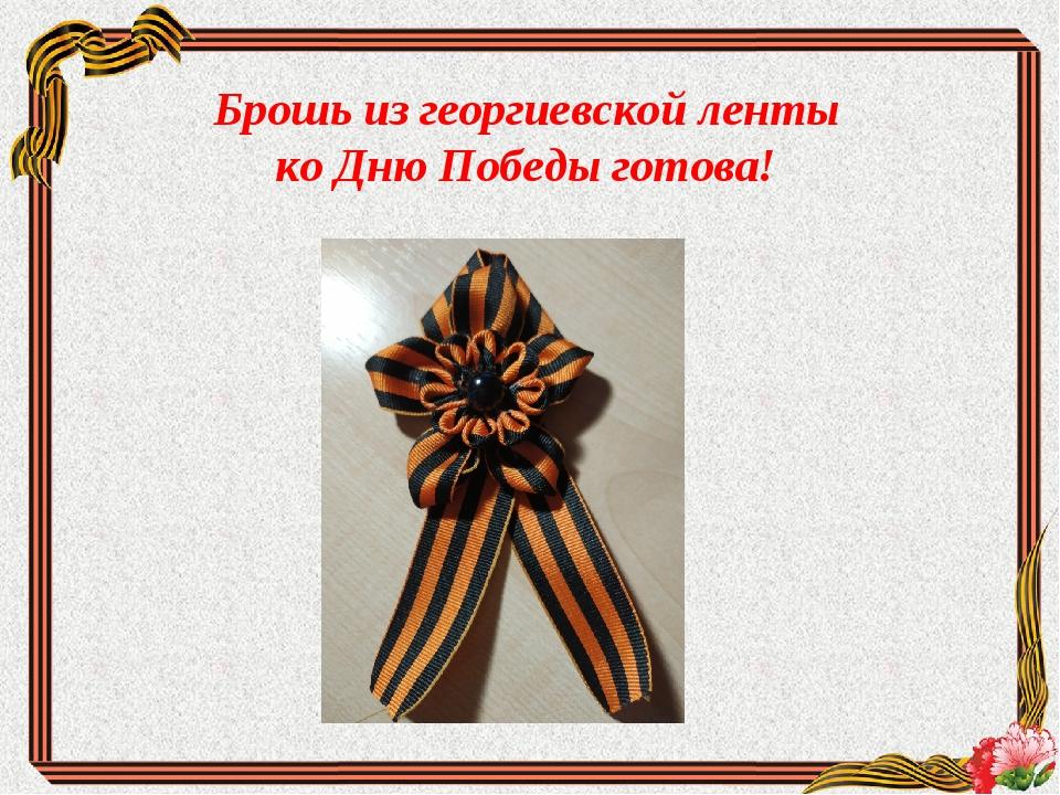 Брошь из георгиевской ленты ко Дню Победы готова!