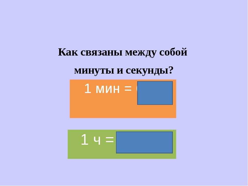 Как связаны между собой минуты и секунды? 1 мин = 60 с 1 ч = 3600 с