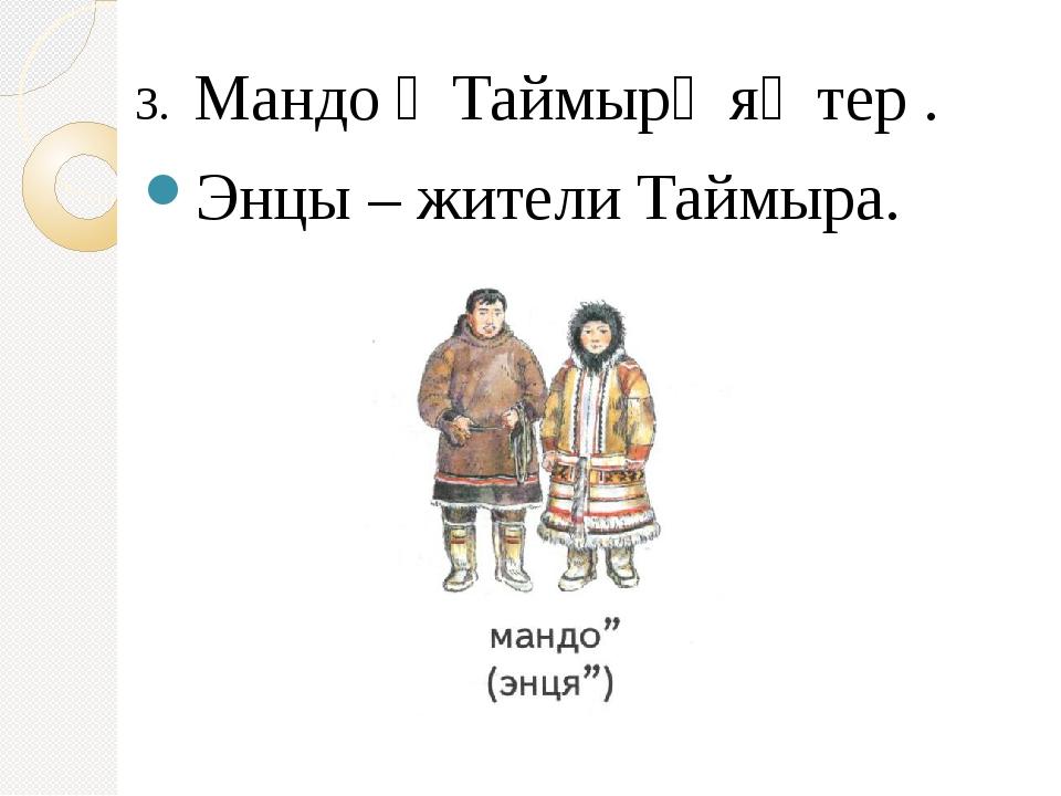 3. Мандо״ Таймыр׳ я׳ тер . Энцы – жители Таймыра.