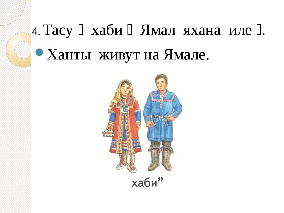 4. Тасу ׳ хаби״ Ямал яхана иле״. Ханты живут на Ямале.
