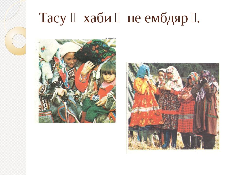 Тасу ׳ хаби״ не ембдяр״.
