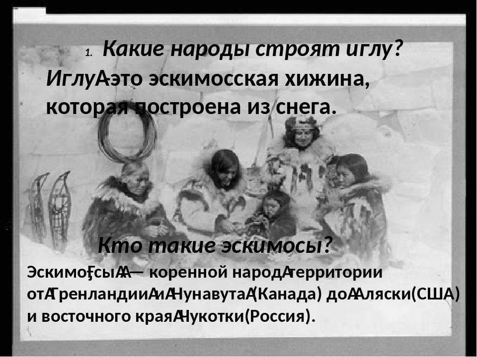 Какие народы строят иглу? Кто такие эскимосы? Эскимо́сы— коренной народте...