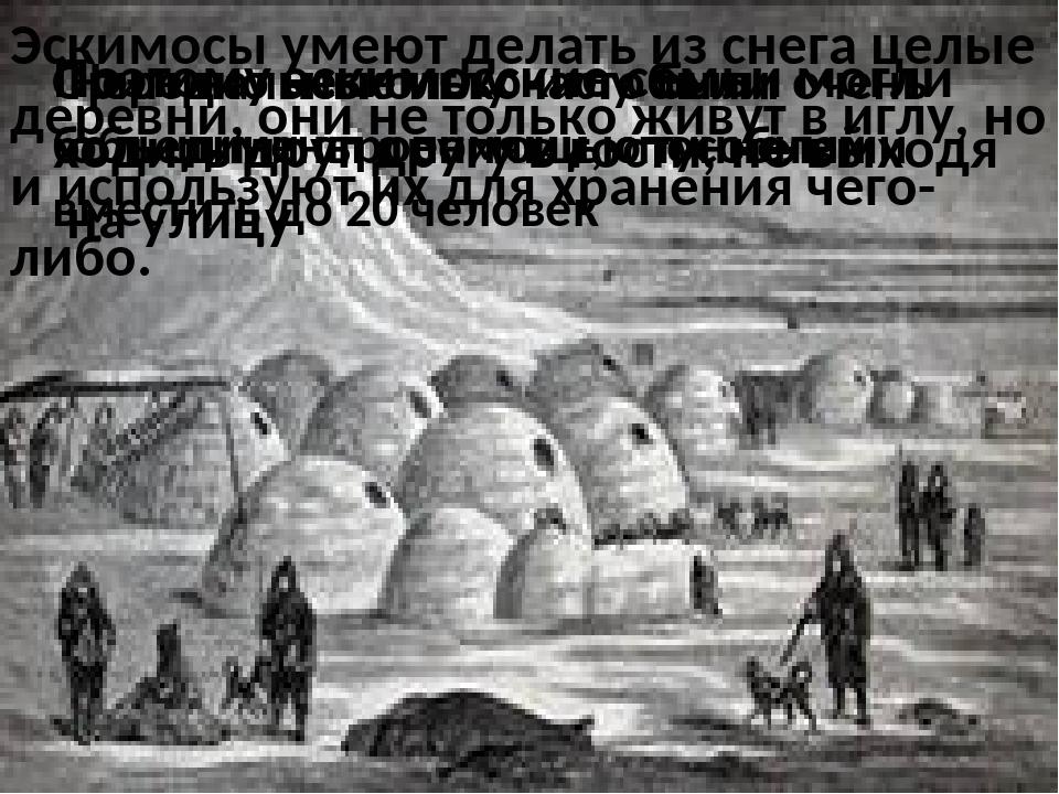 Эскимосы умеют делать из снега целые деревни, они не только живут в иглу, но...