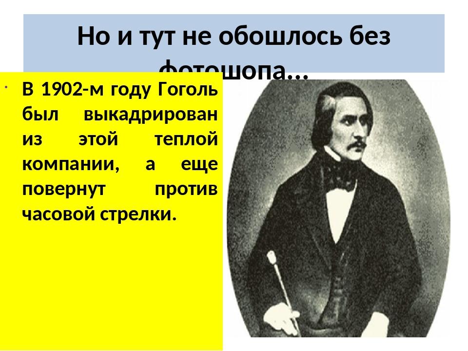 Но и тут не обошлось без фотошопа... В 1902-м году Гоголь был выкадрирован из...
