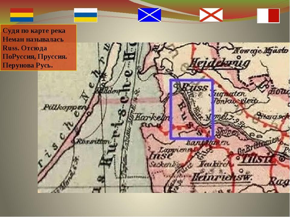 Судя по карте река Неман называлась Russ. Отсюда ПоРуссия, Пруссия. Перунова...