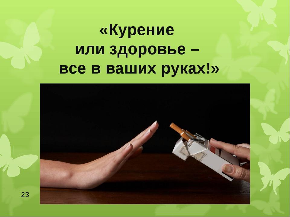 * «Курение или здоровье – все в ваших руках!»