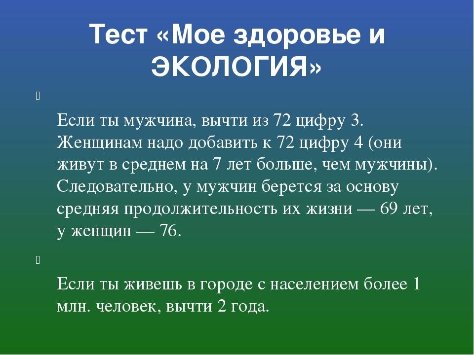Тест «Мое здоровье и ЭКОЛОГИЯ» Если ты мужчина, вычти из 72 цифру 3. Женщинам...