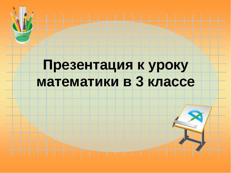 Презентация к уроку математики в 3 классе
