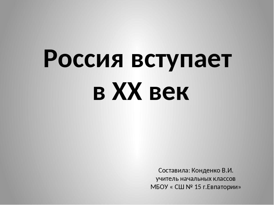 Россия вступает в XX век Составила: Конденко В.И. учитель начальных классов М...
