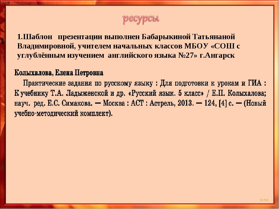 1.Шаблон презентации выполнен Бабарыкиной Татьянаной Владимировной, учителем...